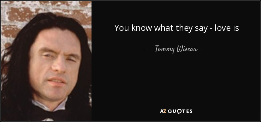 You Know What They Say Quotes | Tommy Wiseau Quote You Know What They Say Love Is Blind