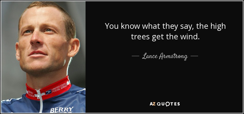 You know what they say, the high trees get the wind. - Lance Armstrong