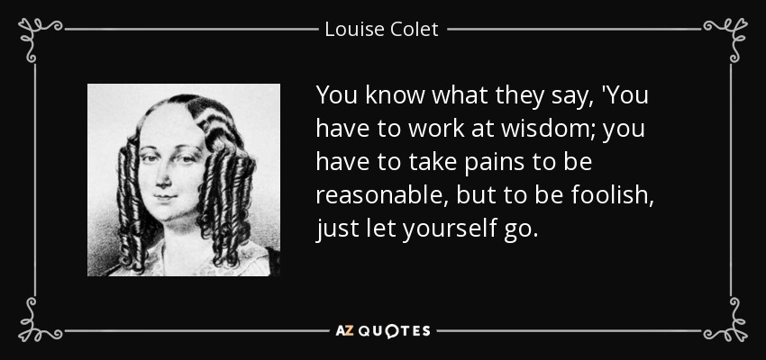 You know what they say, 'You have to work at wisdom; you have to take pains to be reasonable, but to be foolish, just let yourself go. - Louise Colet