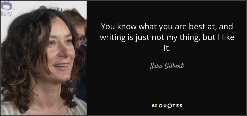 You know what you are best at, and writing is just not my thing, but I like it. - Sara Gilbert