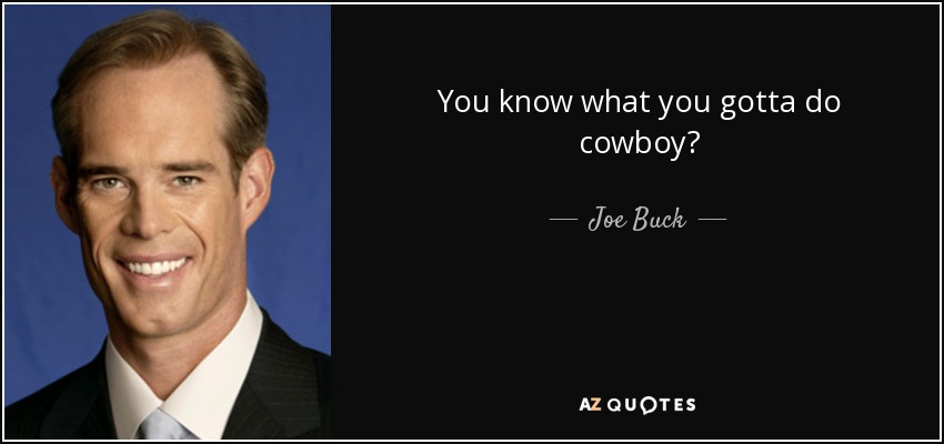 You know what you gotta do cowboy? - Joe Buck