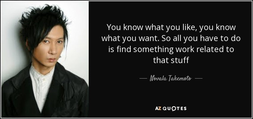 You know what you like, you know what you want. So all you have to do is find something work related to that stuff - Novala Takemoto
