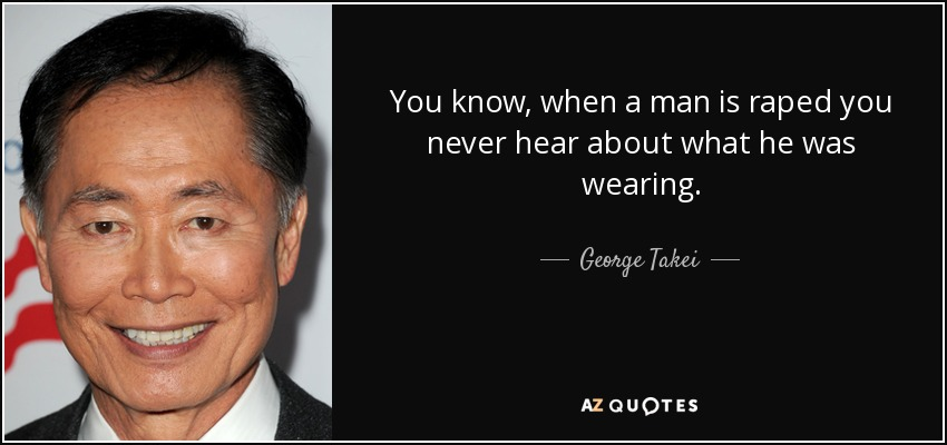 You know, when a man is raped you never hear about what he was wearing. - George Takei