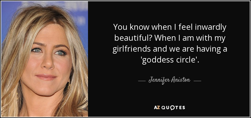 You know when I feel inwardly beautiful? When I am with my girlfriends and we are having a 'goddess circle'. - Jennifer Aniston