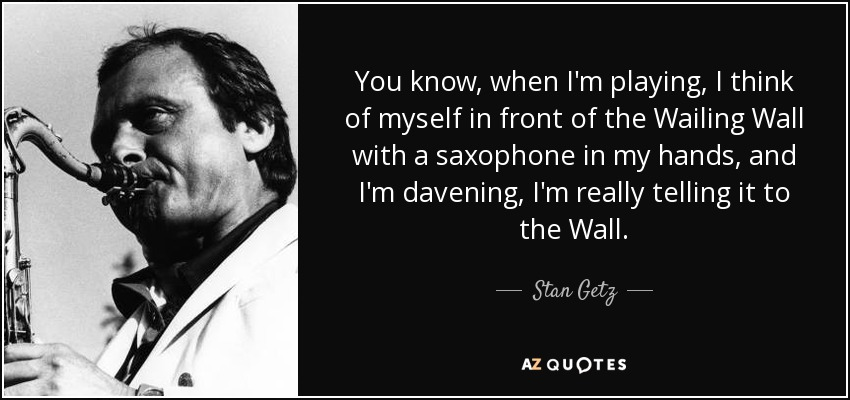 You know, when I'm playing, I think of myself in front of the Wailing Wall with a saxophone in my hands, and I'm davening, I'm really telling it to the Wall. - Stan Getz