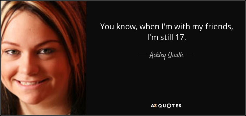 You know, when I'm with my friends, I'm still 17. - Ashley Qualls