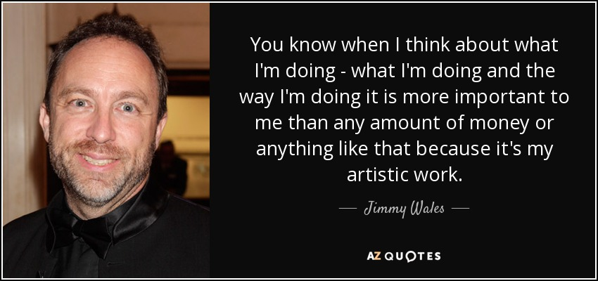 You know when I think about what I'm doing - what I'm doing and the way I'm doing it is more important to me than any amount of money or anything like that because it's my artistic work. - Jimmy Wales