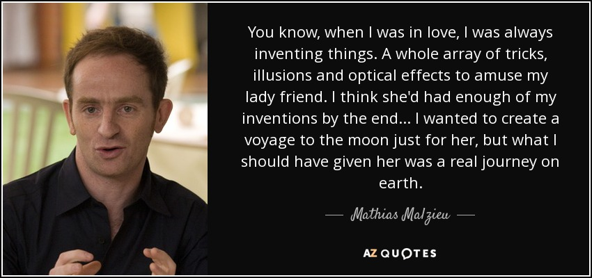 You know, when I was in love, I was always inventing things. A whole array of tricks, illusions and optical effects to amuse my lady friend. I think she'd had enough of my inventions by the end... I wanted to create a voyage to the moon just for her, but what I should have given her was a real journey on earth. - Mathias Malzieu
