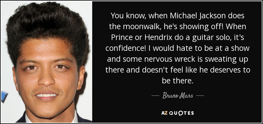 You know, when Michael Jackson does the moonwalk, he's showing off! When Prince or Hendrix do a guitar solo, it's confidence! I would hate to be at a show and some nervous wreck is sweating up there and doesn't feel like he deserves to be there. - Bruno Mars