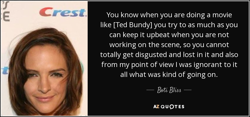 You know when you are doing a movie like [Ted Bundy] you try to as much as you can keep it upbeat when you are not working on the scene, so you cannot totally get disgusted and lost in it and also from my point of view I was ignorant to it all what was kind of going on. - Boti Bliss