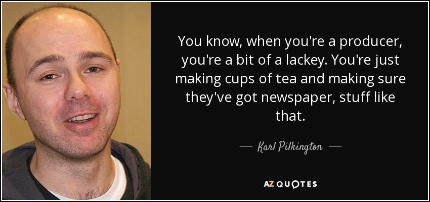 You know, when you're a producer, you're a bit of a lackey. You're just making cups of tea and making sure they've got newspaper, stuff like that. - Karl Pilkington