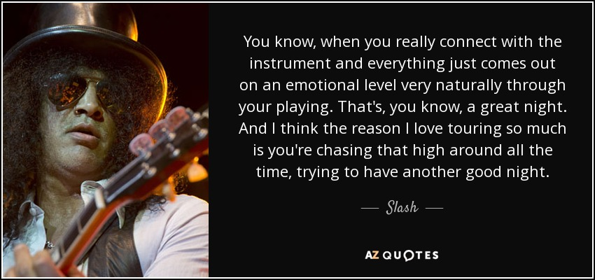 You know, when you really connect with the instrument and everything just comes out on an emotional level very naturally through your playing. That's, you know, a great night. And I think the reason I love touring so much is you're chasing that high around all the time, trying to have another good night. - Slash
