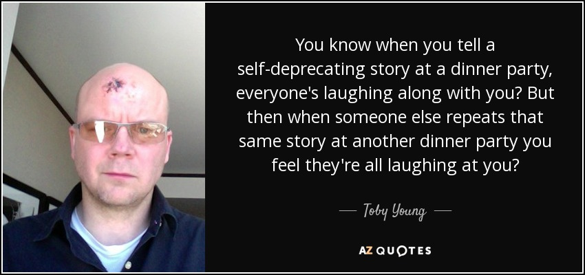 You know when you tell a self-deprecating story at a dinner party, everyone's laughing along with you? But then when someone else repeats that same story at another dinner party you feel they're all laughing at you? - Toby Young