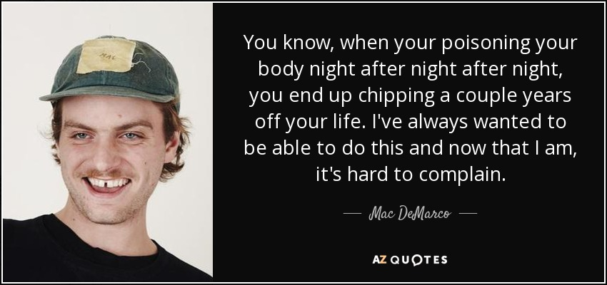 You know, when your poisoning your body night after night after night, you end up chipping a couple years off your life. I've always wanted to be able to do this and now that I am, it's hard to complain. - Mac DeMarco