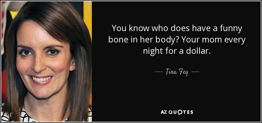 You know who does have a funny bone in her body? Your mom every night for a dollar. - Tina Fey
