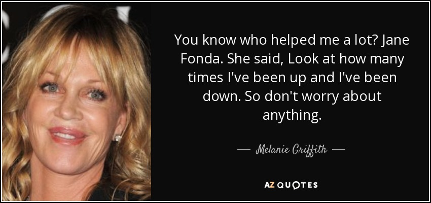 You know who helped me a lot? Jane Fonda. She said, Look at how many times I've been up and I've been down. So don't worry about anything. - Melanie Griffith