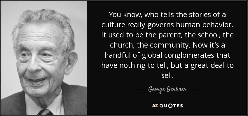 You know, who tells the stories of a culture really governs human behavior. It used to be the parent, the school, the church, the community. Now it's a handful of global conglomerates that have nothing to tell, but a great deal to sell. - George Gerbner
