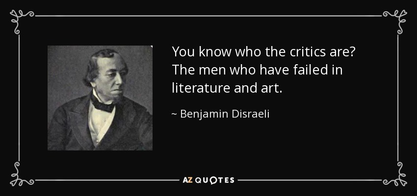 You know who the critics are? The men who have failed in literature and art. - Benjamin Disraeli