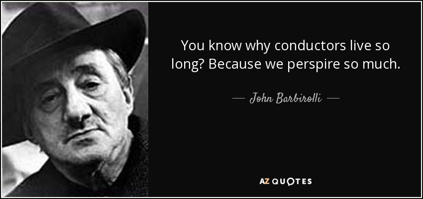 You know why conductors live so long? Because we perspire so much. - John Barbirolli