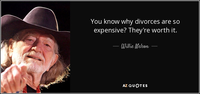 You know why divorces are so expensive? They're worth it. - Willie Nelson