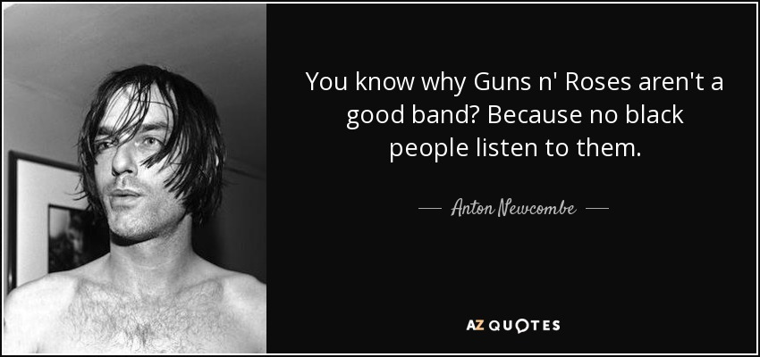You know why Guns n' Roses aren't a good band? Because no black people listen to them. - Anton Newcombe