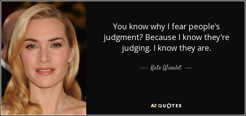 You know why I fear people's judgment? Because I know they're judging. I know they are. - Kate Winslet