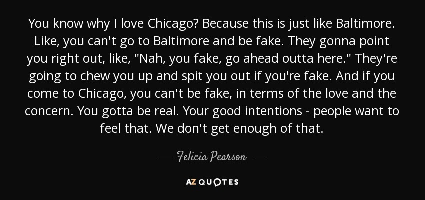 You know why I love Chicago? Because this is just like Baltimore. Like, you can't go to Baltimore and be fake. They gonna point you right out, like,