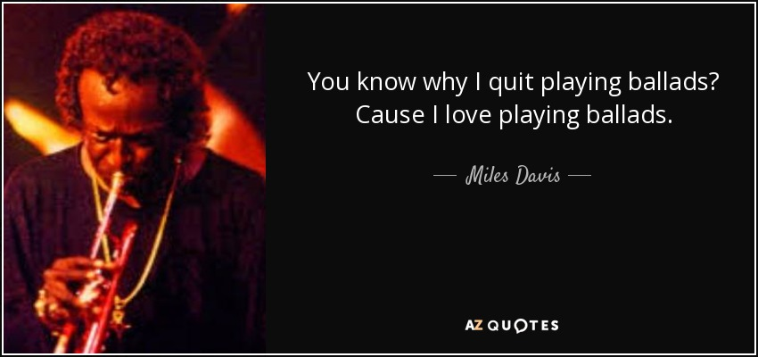 Miles Davis Quote You Know Why I Quit Playing Ballads Cause I Love