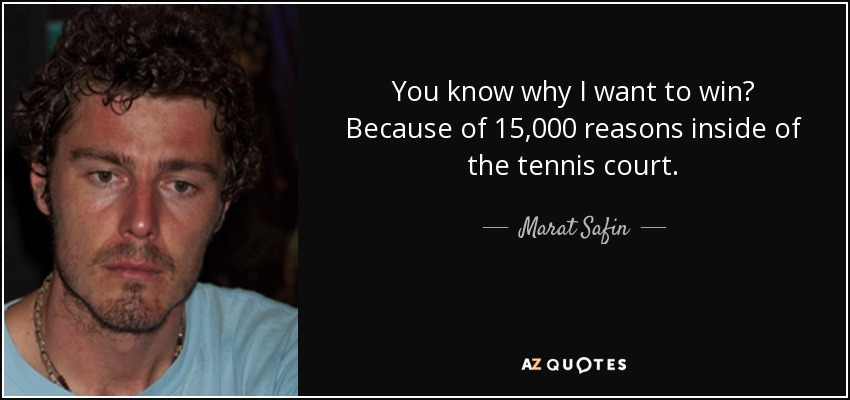 You know why I want to win? Because of 15,000 reasons inside of the tennis court. - Marat Safin