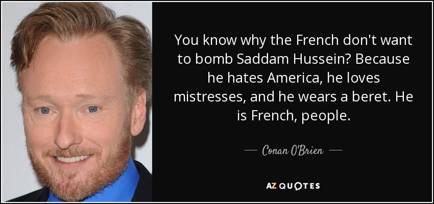 You know why the French don't want to bomb Saddam Hussein? Because he hates America, he loves mistresses, and he wears a beret. He is French, people. - Conan O'Brien