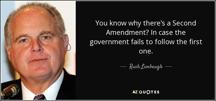 You know why there's a Second Amendment? In case the government fails to follow the first one. - Rush Limbaugh