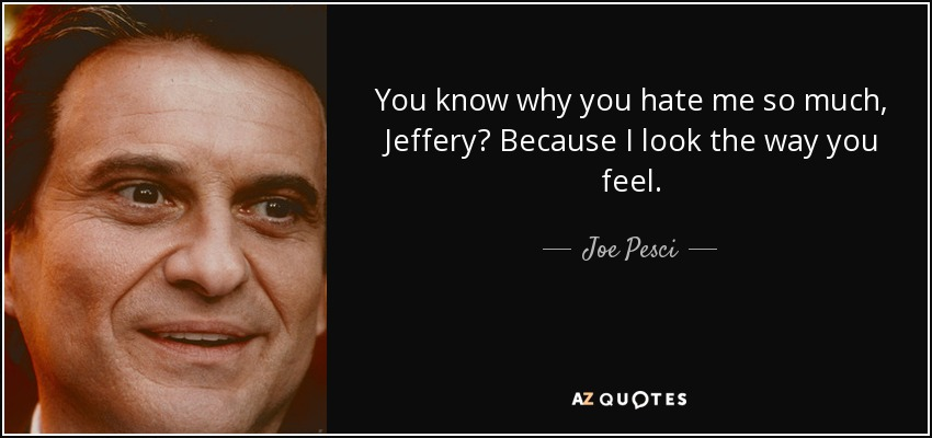 You know why you hate me so much, Jeffery? Because I look the way you feel. - Joe Pesci
