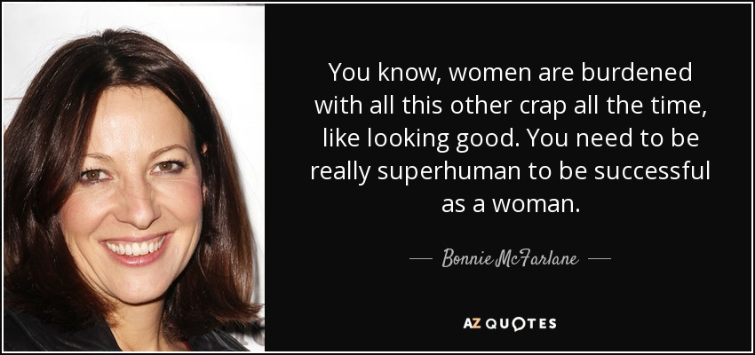 You know, women are burdened with all this other crap all the time, like looking good. You need to be really superhuman to be successful as a woman. - Bonnie McFarlane
