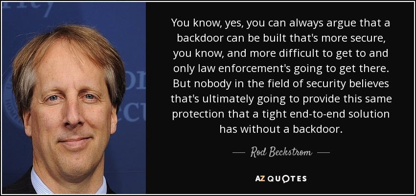You know, yes, you can always argue that a backdoor can be built that's more secure, you know, and more difficult to get to and only law enforcement's going to get there. But nobody in the field of security believes that's ultimately going to provide this same protection that a tight end-to-end solution has without a backdoor. - Rod Beckstrom