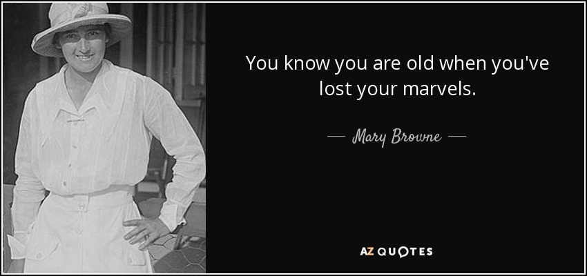 You know you are old when you've lost your marvels. - Mary Browne