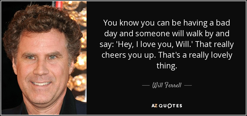 Will Ferrell Quote You Know You Can Be Having A Bad Day And