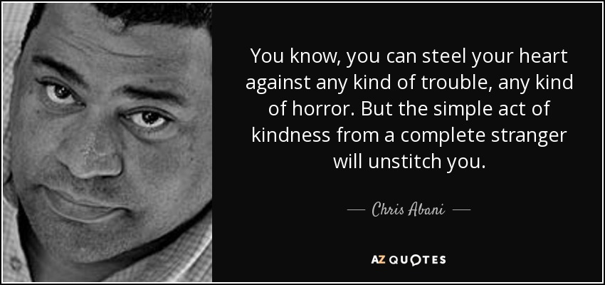 You know, you can steel your heart against any kind of trouble, any kind of horror. But the simple act of kindness from a complete stranger will unstitch you. - Chris Abani
