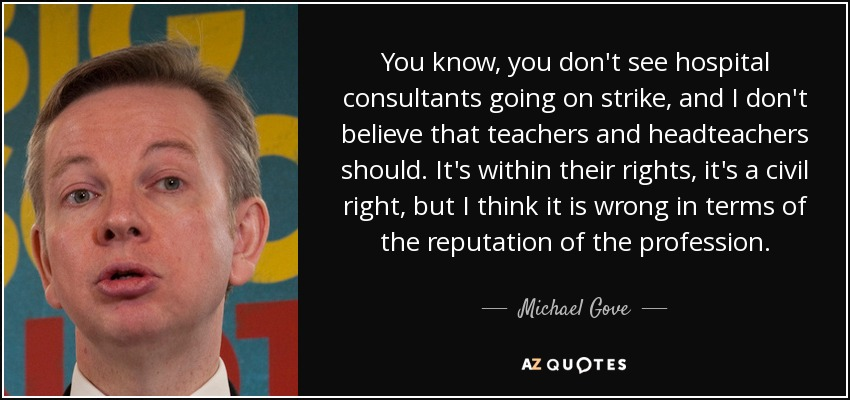 You know, you don't see hospital consultants going on strike, and I don't believe that teachers and headteachers should. It's within their rights, it's a civil right, but I think it is wrong in terms of the reputation of the profession. - Michael Gove