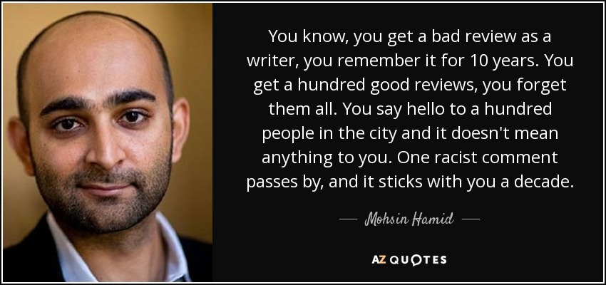 You know, you get a bad review as a writer, you remember it for 10 years. You get a hundred good reviews, you forget them all. You say hello to a hundred people in the city and it doesn't mean anything to you. One racist comment passes by, and it sticks with you a decade. - Mohsin Hamid