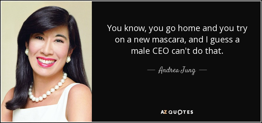 You know, you go home and you try on a new mascara, and I guess a male CEO can't do that. - Andrea Jung