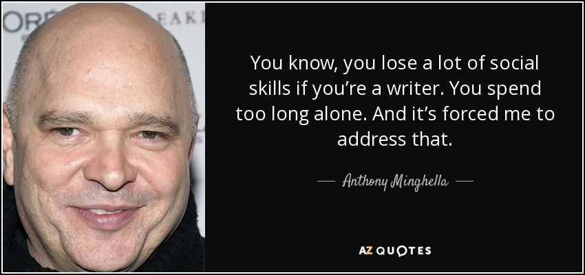 You know, you lose a lot of social skills if you're a writer. You spend too long alone. And it's forced me to address that. - Anthony Minghella