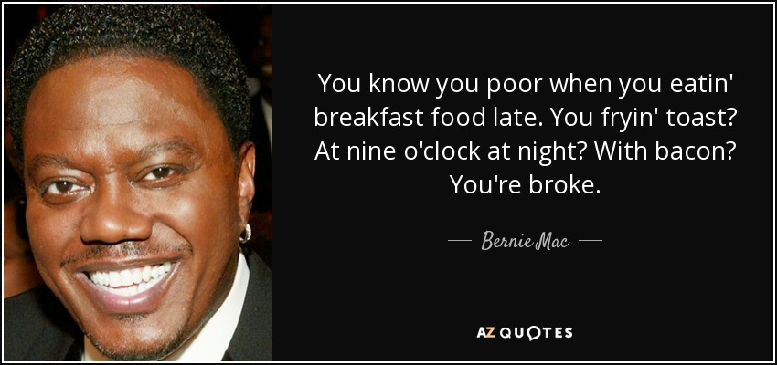 You know you poor when you eatin' breakfast food late. You fryin' toast? At nine o'clock at night? With bacon? You're broke. - Bernie Mac