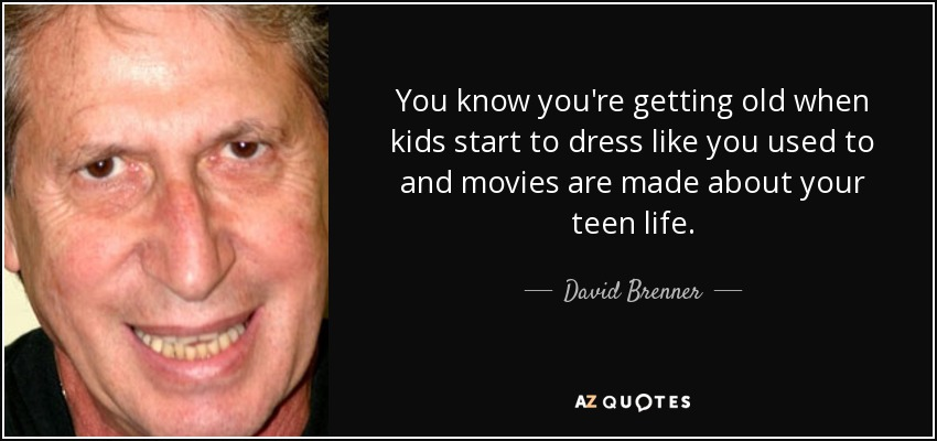 You know you're getting old when kids start to dress like you used to and movies are made about your teen life. - David Brenner