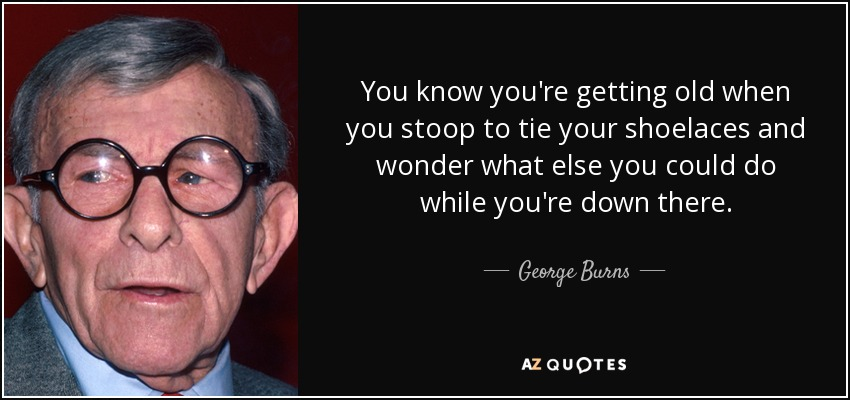 You know you're getting old when you stoop to tie your shoelaces and wonder what else you could do while you're down there. - George Burns