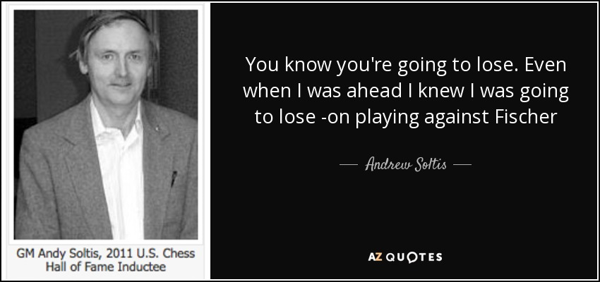You know you're going to lose. Even when I was ahead I knew I was going to lose -on playing against Fischer - Andrew Soltis
