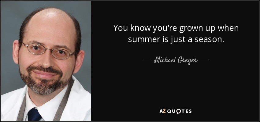 You know you're grown up when summer is just a season. - Michael Greger