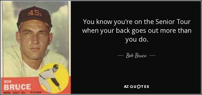 You know you're on the Senior Tour when your back goes out more than you do. - Bob Bruce