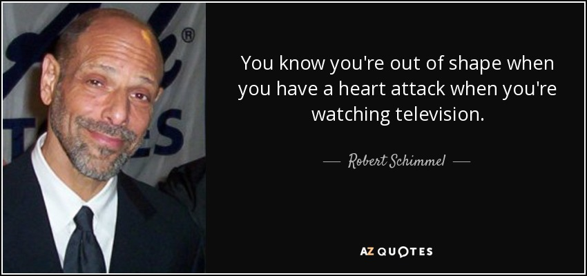 You know you're out of shape when you have a heart attack when you're watching television. - Robert Schimmel