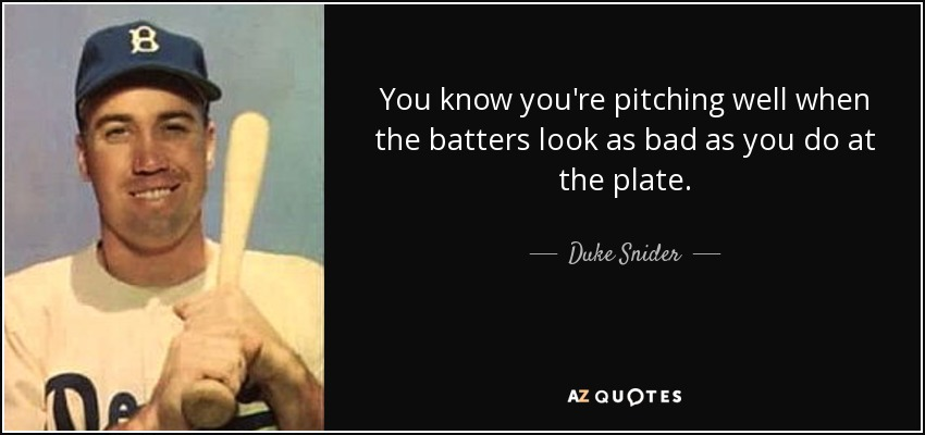 You know you're pitching well when the batters look as bad as you do at the plate. - Duke Snider