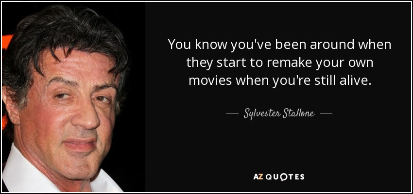 You know you've been around when they start to remake your own movies when you're still alive. - Sylvester Stallone